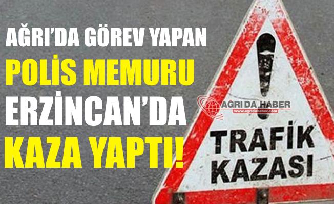 Ağrı'da Görev Yapan Polis Erzincan'da Kaza Yaptı!