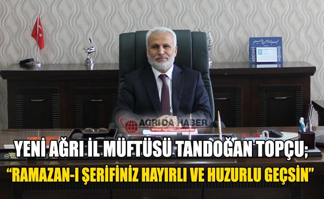 Yeni Ağrı İl Müftüsü Tandoğan Topçu'dan Ramazan Mesajı