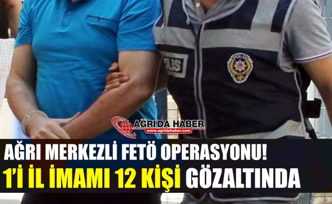 Ağrı Merkezli FETÖ Operasyonu! 12 Kişi Gözaltına Alındı