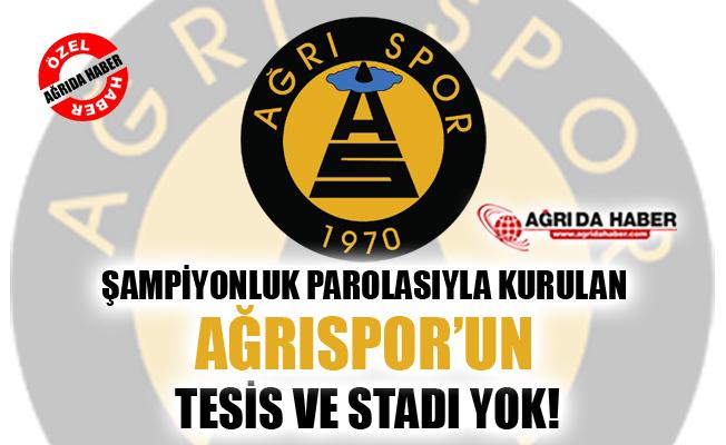 Şampiyonluk Parolasıyla Kurulan Ağrı 1970 Spor'un Tesis ve Stadı Yok!