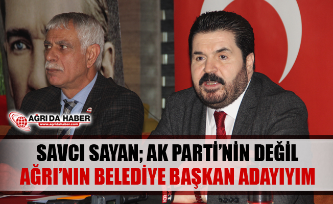 Savcı Sayan Ak Parti'nin Değil Ağrı'nın Belediye Başkan Adayıyım