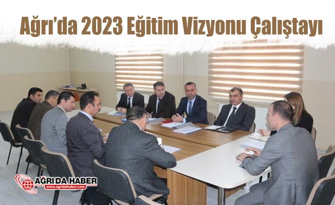 """Ağrı Milli Eğitimde 2023 Eğitim Vizyonu Çalıştayı Bilgilendirme"""" toplantısı"""