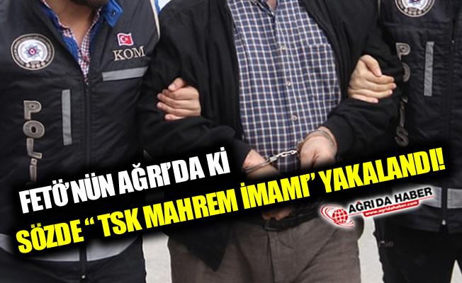 """Ağrı'da ki FETÖ'nün Sözde """"Askeri Mahrem İmamı"""" Yakalandı!"""