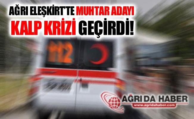 Ağrı Eleşkirt'te Muhtar Adayı Kalp Krizi Geçirerek Vefat Etti!