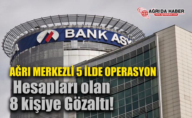 Ağrı'da FETÖ Operasyonları sürüyor! Bank Asya'da hesabı olan 8 kişi gözaltında