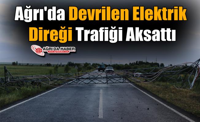 Ağrı'da Devrilen Elektrik Direği Trafiği Aksattı