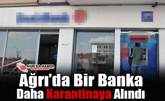 Ağrı'da bir Banka daha karantinaya alındı