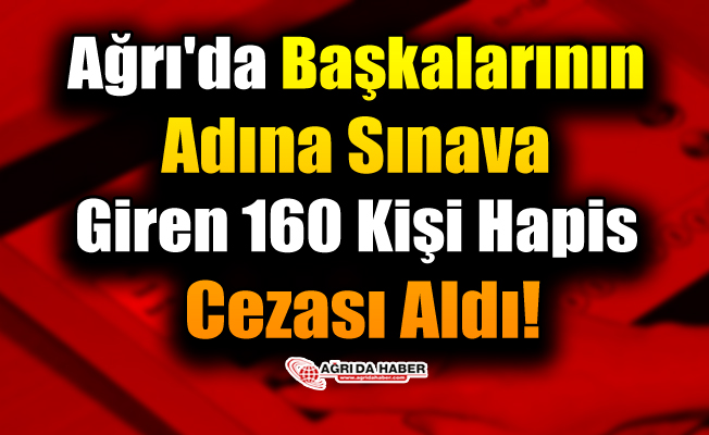 Ağrı'da Başkalarının Adına Sınava Giren 160 Kişi Hapis Cezası Aldı!