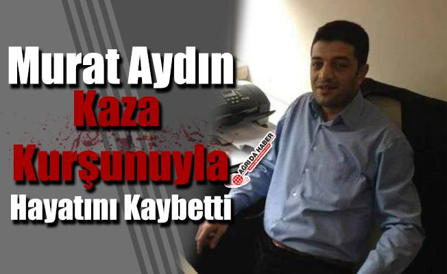 Murat Aydın Kaza Kurşunuyla Hayatını Kaybetti