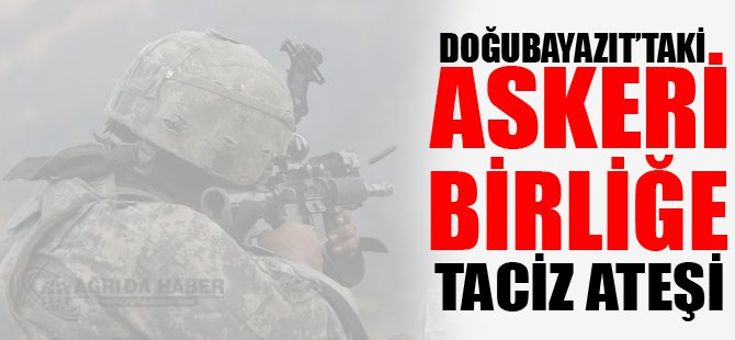 Doğubayazıt'ta  Askeri Birliğe Taciz Atışı
