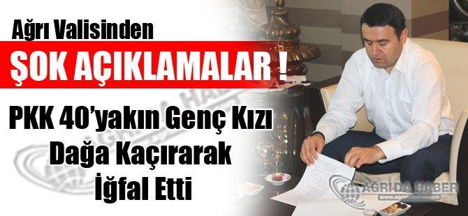 Ağrı Valisi; PKK 40'yakın Genç Kızı Dağa Kaçırarak İğfal Etti