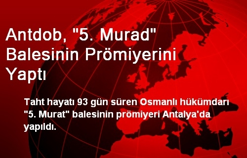 ANTDOB, 5. Murat Balesinin Prömiyerini Yaptı