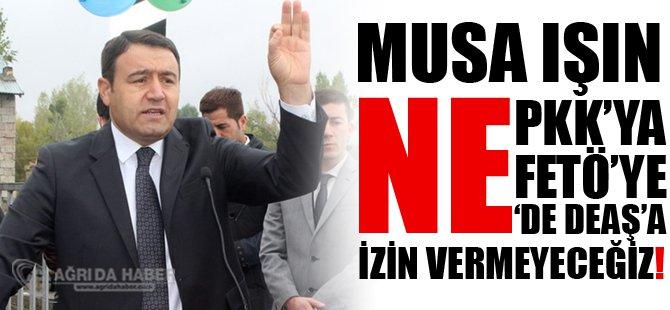 Ağrı Valisi Musa Işın : Terör Örgütlerine İzin Vermiyeceğiz!