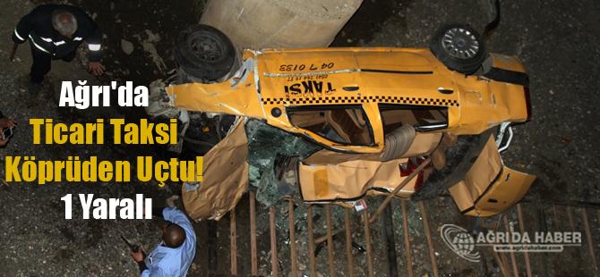 Ağrı'da Ticari Taksi Köprüden Uçtu! 1 Yaralı