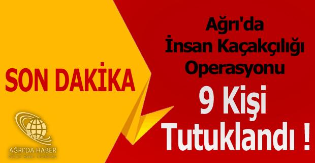 Ağrı'da İnsan Kaçakçılığı Operasyonu 9 Kişi Tutuklandı !
