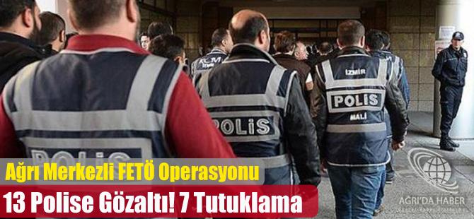 Ağrı Merkezi FETÖ/PYD Operasyonunda 13 Polise Gözaltı 7 Tutuklama
