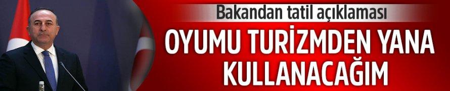 Bakan Çavuşoğlu Bayram Tatilinde oyum Turizm'den yana