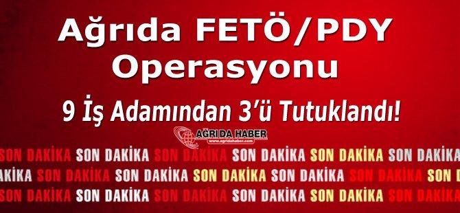 Ağrı'da Fetö/pdy Operasyonu: 9 İş adamından 3'ü Tutuklandı!
