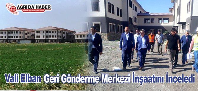 Vali Elban 'Geri Gönderme Merkezi' İnşaatını İnceledi