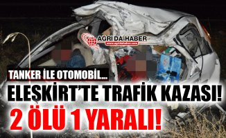 Ağrı Eleşkirt'te Tanker İle Otomobil Çarpıştı! 2 Ölü 1 Yaralı!