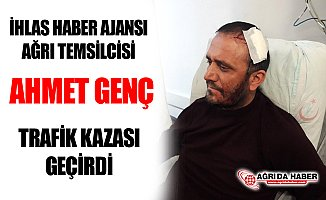İhlas Haber Ajansı Ağrı Temsilcisi Ahmet Genç Kaza Geçirdi