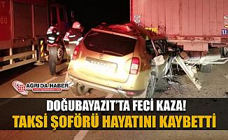 Doğubayazıt'ta korkunç kaza! Taksi Şöförü Tır'a ardan çarptı 1 Ölü