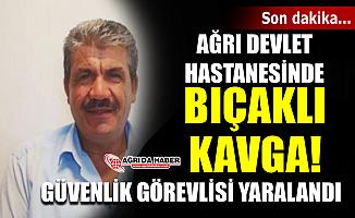 Ağrı Devlet Hastanesinde Bıçaklı Kavga! Güvenlik görevlisi yaralandı