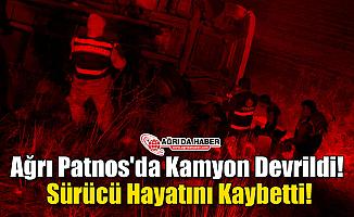 Ağrı Patnos'da Kamyon Devrildi! Sürücü Hayatını Kaybetti!