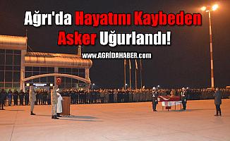 Ağrı'da Hayatını Kaybeden Asker Uğurlandı!