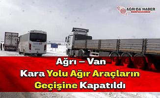 Ağrı - Van Kara Yolu Ağır Araçların Geçişine Kapatıldı