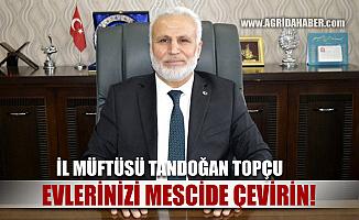 """Ağrı İl Müftüsü Tandoğan TOPÇU """"Herkes Evini Mescide Çevirecek"""""""