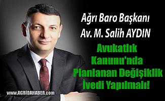 Ağrı Baro Başkanı Salih Aydın; Avukatlar Kanunu değişikliği İvedi yapılmalı