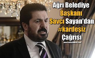 Ağrı Belediye Başkanı Savcı Sayan'dan #kardeşiz Çağrısı