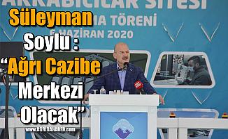 """Süleyman Soylu: """"Ağrı Cazibe Merkezi Olacak"""""""