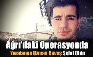 Ağrı'daki operasyonda Yaralanan Uzman Çavuş Şehit Oldu