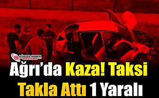 Ağrı'da Kaza! Taksi Takla Attı 1 Yaralı