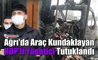 Ağrı'da Araç Yakan HDP'li Yönetici Tutuklandı