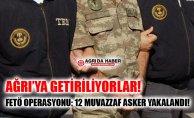 Ağrı Merkezli FETÖ Operasyonu! 12 Muvazzaf Asker Gözaltında!