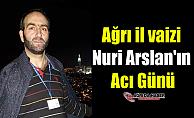 Ağrı il vaizi Nuri Arslan'ın Acı Günü