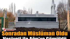 Sonra'dan Müslüman Oldu Vasiyeti ile Ağrı'ya Gömüldü